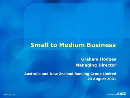 Small to Medium Business Graham Hodges Managing Director Australia and New Zealand Banking Group Limited 24 August 2001.
