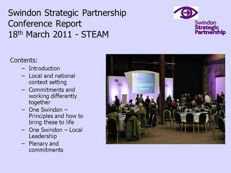 Swindon Strategic Partnership Conference Report 18 th March 2011 - STEAM Contents: –Introduction –Local and national context setting –Commitments and working.