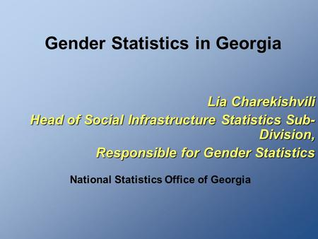 Gender Statistics in Georgia Lia Charekishvili Head of Social Infrastructure Statistics Sub- Division, Responsible for Gender Statistics National Statistics.