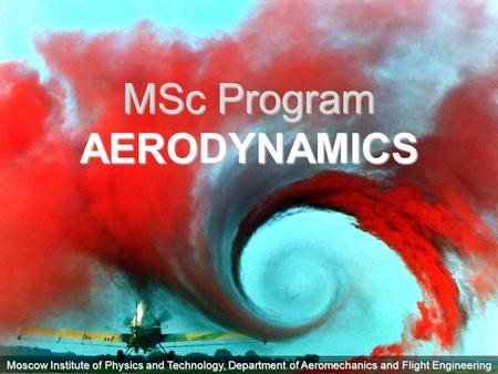 Moscow Institute of Physics and Technology, Department of Aeromechanics and Flight Engineering MSc Program AERODYNAMICS.