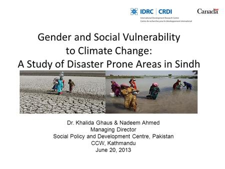 Gender and Social Vulnerability to Climate Change: A Study of Disaster Prone Areas in Sindh Dr. Khalida Ghaus & Nadeem Ahmed Managing Director Social Policy.