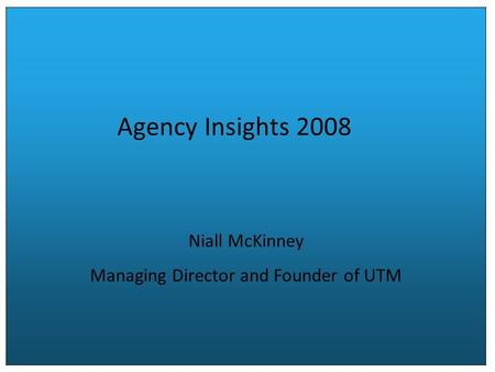 Agency Insights 2008 Niall McKinney Managing Director and Founder of UTM.
