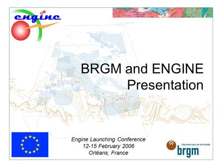BRGM and ENGINE Presentation Engine Launching Conference 12-15 February 2006 Orléans, France.