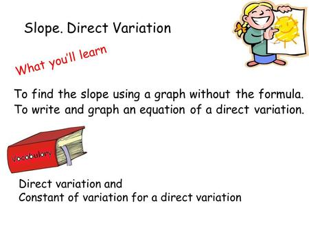Slope. Direct Variation What you'll learn To write and graph an equation of a direct variation. Direct variation and Constant of variation for a direct.