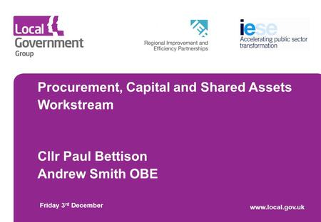 Procurement, Capital and Shared Assets Workstream Cllr Paul Bettison Andrew Smith OBE Friday 3 rd December www.local.gov.uk.