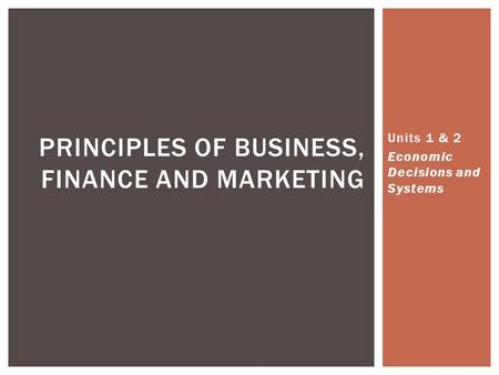 Units 1 & 2 Economic Decisions and Systems PRINCIPLES OF BUSINESS, FINANCE AND MARKETING.