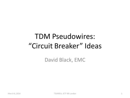 "TDM Pseudowires: ""Circuit Breaker"" Ideas David Black, EMC March 6, 20141TSVAREA, IETF 89 London."