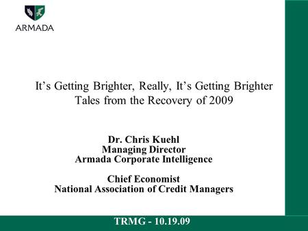 TRMG - 10.19.09 It's Getting Brighter, Really, It's Getting Brighter Tales from the Recovery of 2009 Dr. Chris Kuehl Managing Director Armada Corporate.