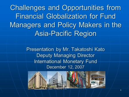 1 Challenges and Opportunities from Financial Globalization for Fund Managers and Policy Makers in the Asia-Pacific Region Presentation by Mr. Takatoshi.