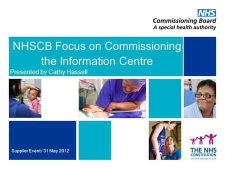 NHSCB Focus on Commissioning the Information Centre Presented by Cathy Hassell Supplier Event / 31 May 2012.
