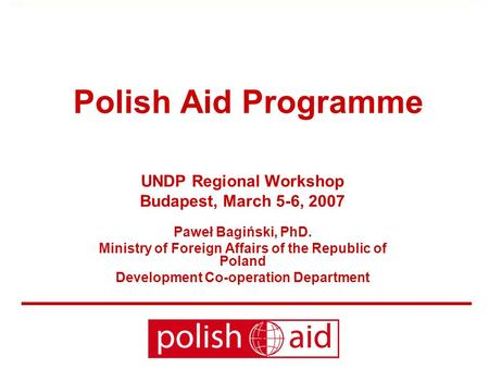 Polish Aid Programme UNDP Regional Workshop Budapest, March 5-6, 2007 Paweł Bagiński, PhD. Ministry of Foreign Affairs of the Republic of Poland Development.