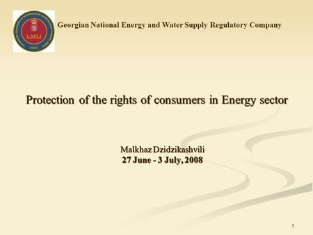 1 Protection of the rights of consumers in Energy sector Malkhaz Dzidzikashvili 27 June - 3 July, 2008 Georgian National Energy and Water Supply Regulatory.