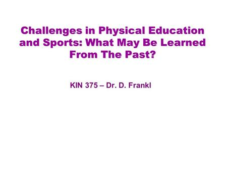Challenges in Physical Education and Sports: What May Be Learned From The Past? KIN 375 – Dr. D. Frankl.