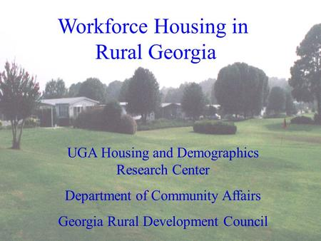 Workforce Housing in Rural Georgia UGA Housing and Demographics Research Center Department of Community Affairs Georgia Rural Development Council.