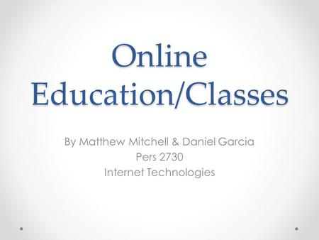 Online Education/Classes By Matthew Mitchell & Daniel Garcia Pers 2730 Internet Technologies.