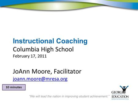 Instructional Coaching Columbia High School February 17, 2011 JoAnn Moore, Facilitator 10 minutes.
