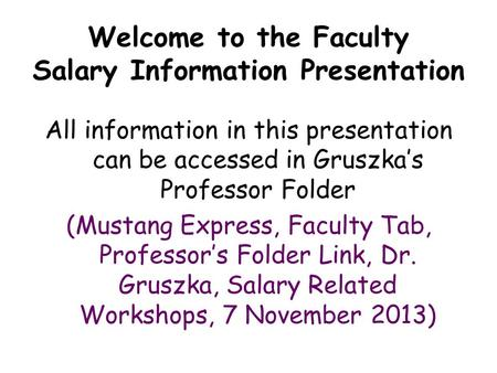 Welcome to the Faculty Salary Information Presentation All information in this presentation can be accessed in Gruszka's Professor Folder (Mustang Express,