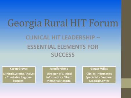 Georgia Rural HIT Forum CLINICAL HIT LEADERSHIP – ESSENTIAL ELEMENTS FOR SUCCESS Karen Graves Clinical Systems Analyst - Chestatee Regional Hospital Jennifer.