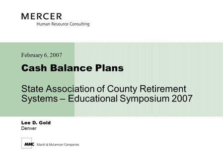 Lee D. Gold Denver Cash Balance Plans State Association of County Retirement Systems – Educational Symposium 2007 February 6, 2007.