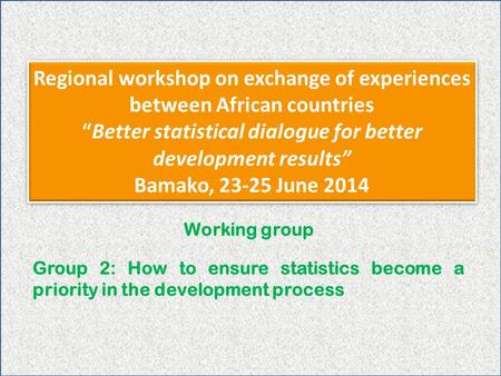 "Regional workshop on exchange of experiences between African countries ""Better statistical dialogue for better development results"" Bamako, 23-25 June."