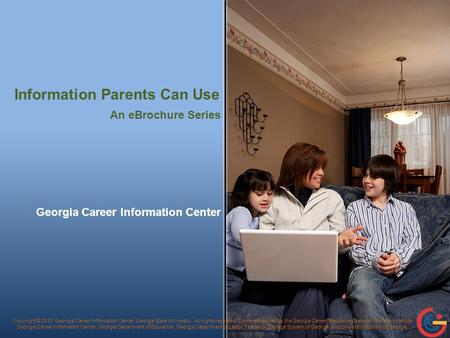 Information Parents Can Use Georgia Career Information Center Copyright © 2010, Georgia Career Information Center, Georgia State University. All rights.
