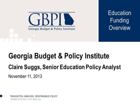 Budget Overview | www.gbpi.org Georgia Budget & Policy Institute Claire Suggs, Senior Education Policy Analyst November 11, 2013 Education Funding Overview.