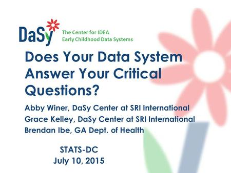 The Center for IDEA Early Childhood Data Systems Does Your Data System Answer Your Critical Questions? Abby Winer, DaSy Center at SRI International Grace.