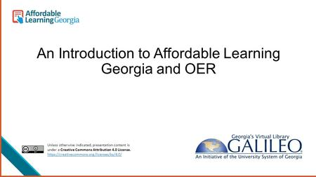 An Introduction to Affordable Learning Georgia and OER Unless otherwise indicated, presentation content is under a Creative Commons Attribution 4.0 License.