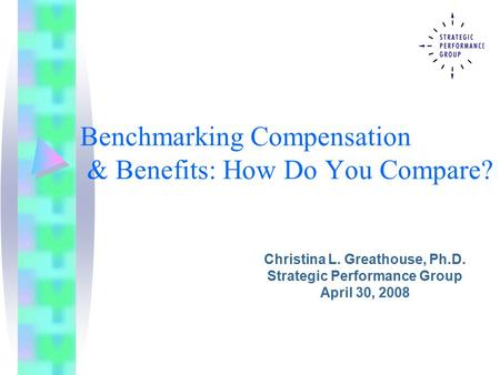 Benchmarking Compensation & Benefits: How Do You Compare? Christina L. Greathouse, Ph.D. Strategic Performance Group April 30, 2008.