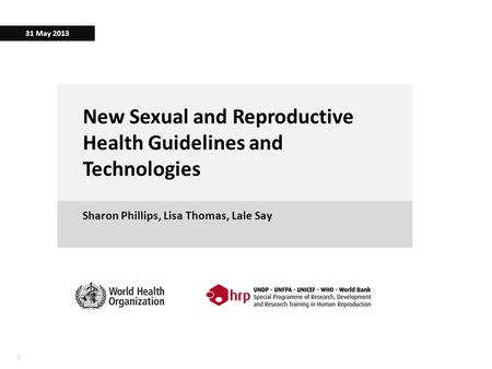 11 New Sexual and Reproductive Health Guidelines and Technologies Sharon Phillips, Lisa Thomas, Lale Say 31 May 2013.