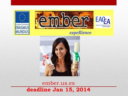 Ember.us.es deadline Jan 15, 2014. WHAT IS EMBER? EMBER is an Erasmus Mundus- Action2 funded Programme of the European Commission, aiming at developing.