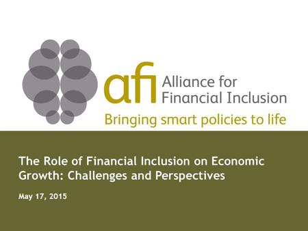 Bringing smart policies to life The Role of Financial Inclusion on Economic Growth: Challenges and Perspectives May 17, 2015.