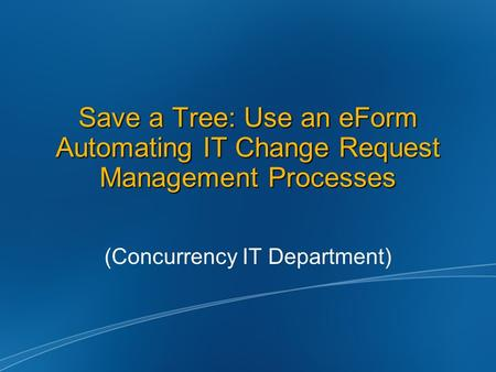 Save a Tree: Use an eForm Automating IT Change Request Management Processes (Concurrency IT Department)