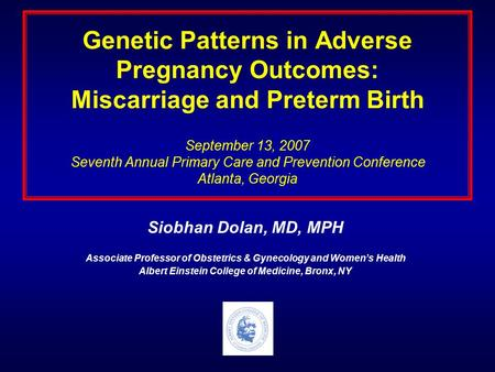 Genetic Patterns in Adverse Pregnancy Outcomes: Miscarriage and Preterm Birth September 13, 2007 Seventh Annual Primary Care and Prevention Conference.