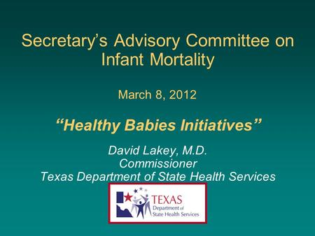 "Secretary's Advisory Committee on Infant Mortality March 8, 2012 "" Healthy Babies Initiatives "" David Lakey, M.D. Commissioner Texas Department of State."