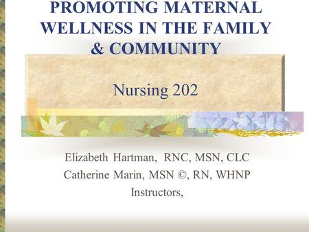 PROMOTING MATERNAL WELLNESS IN THE <strong>FAMILY</strong> & COMMUNITY Nursing 202 Elizabeth Hartman, RNC, MSN, CLC Catherine Marin, MSN ©, RN, WHNP Instructors,