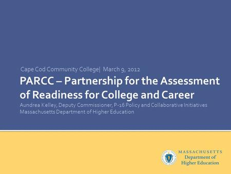 PARCC – Partnership for the Assessment of Readiness for College and Career Aundrea Kelley, Deputy Commissioner, P-16 Policy and Collaborative Initiatives.