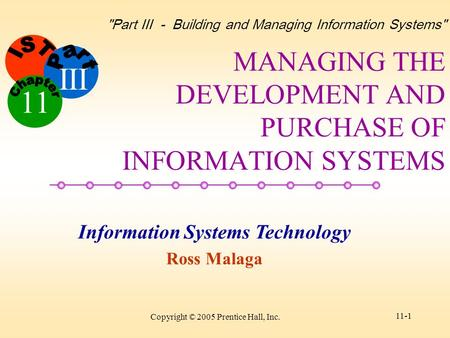 Information Systems Technology Ross Malaga Part III - Building and Managing Information Systems III 11 Copyright © 2005 Prentice Hall, Inc. 11-1 MANAGING.