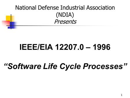 "1 IEEE/EIA 12207.0 – 1996 ""Software Life Cycle Processes"" National Defense Industrial Association (NDIA) Presents."
