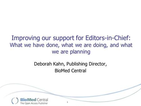 1 Improving our support for Editors-in-Chief: What we have done, what we are doing, and what we are planning Deborah Kahn, Publishing Director, BioMed.