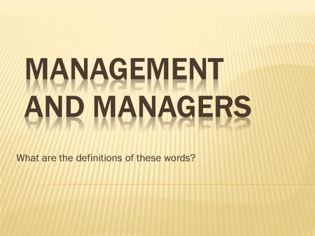 What are the definitions of these words?.  Management refers to the process of getting activities completed efficiently and effectively with and through.