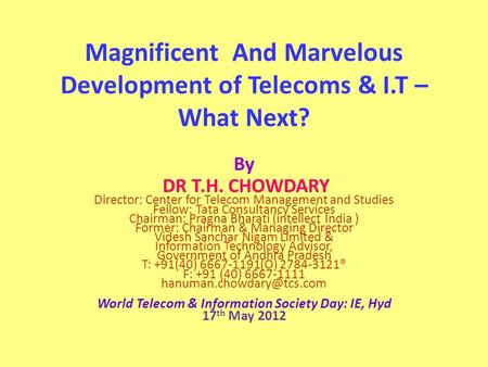 Magnificent And Marvelous Development of Telecoms & I.T – What Next? By DR T.H. CHOWDARY Director: Center for Telecom Management and Studies Fellow: Tata.