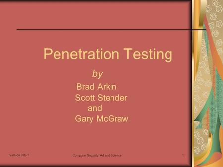 Version 02U-1 Computer Security: Art and Science1 Penetration Testing by Brad Arkin Scott Stender and Gary McGraw.