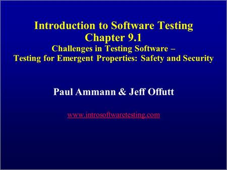 Introduction to Software Testing Chapter 9.1 Challenges in Testing Software – Testing for Emergent Properties: Safety and Security Paul Ammann & Jeff Offutt.