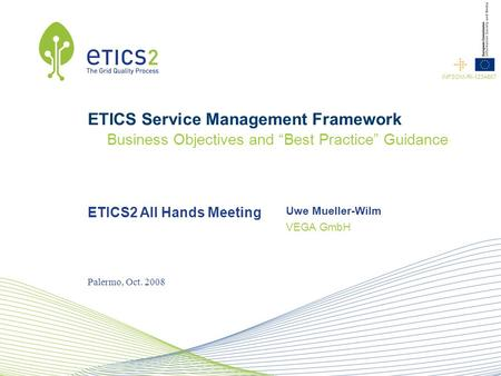 "ETICS2 All Hands Meeting VEGA GmbH INFSOM-RI-1234567 Uwe Mueller-Wilm Palermo, Oct. 2008 ETICS Service Management Framework Business Objectives and ""Best."