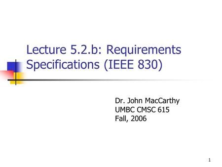 1 Lecture 5.2.b: Requirements Specifications (IEEE 830) Dr. John MacCarthy UMBC CMSC 615 Fall, 2006.