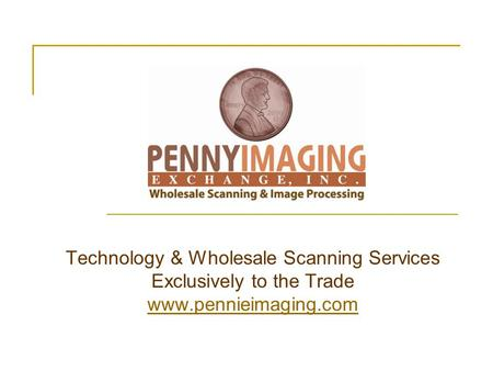 Technology & Wholesale Scanning Services Exclusively to the Trade www.pennieimaging.com www.pennieimaging.com.