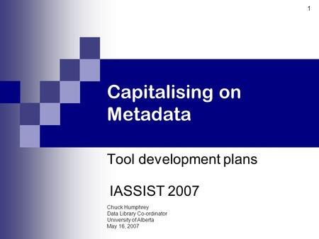Chuck Humphrey Data Library Co-ordinator University of Alberta May 16, 2007 1 Capitalising on Metadata Tool development plans IASSIST 2007.