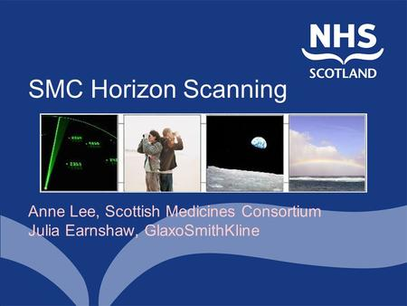 SMC Horizon Scanning Anne Lee, Scottish Medicines Consortium Julia Earnshaw, GlaxoSmithKline.