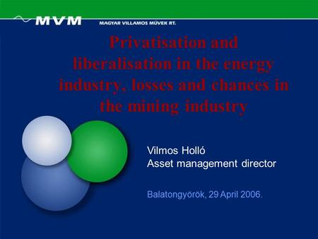 Privatisation and liberalisation in the energy industry, losses and chances in the mining industry Balatongyörök, 29 April 2006. Vilmos Holló Asset management.
